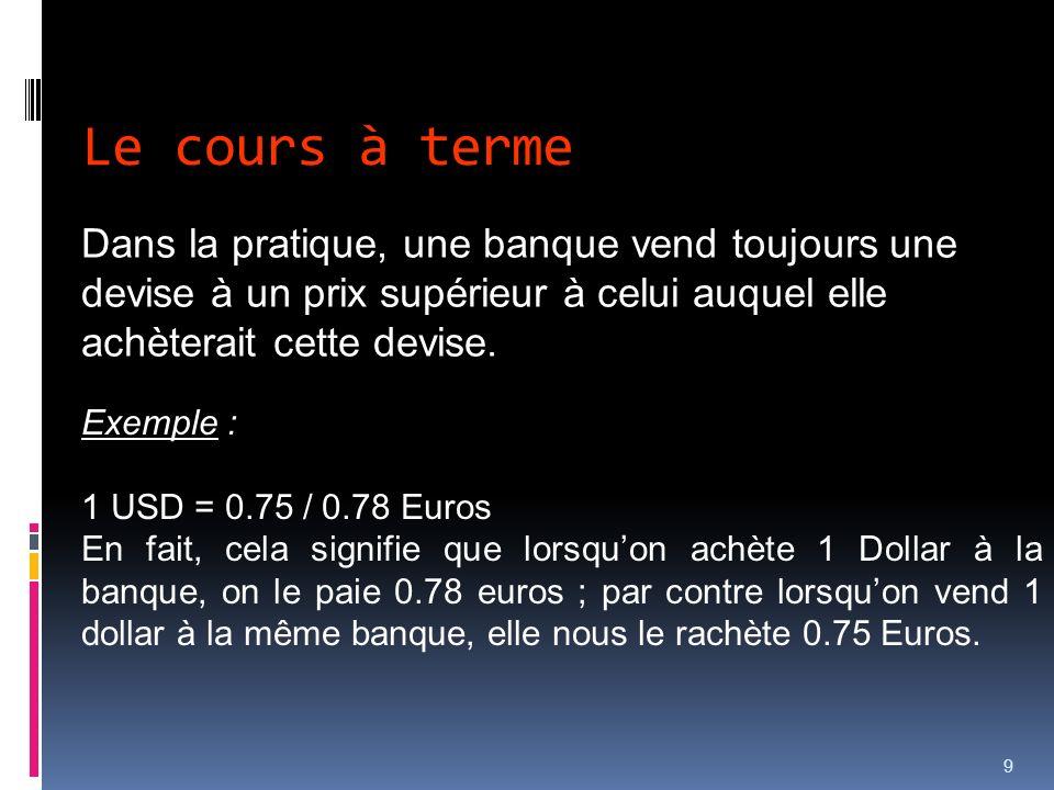 9 Dans la pratique, une banque vend toujours une devise à un prix supérieur à celui auquel elle achèterait cette devise. Exemple : 1 USD = 0.75 / 0.78