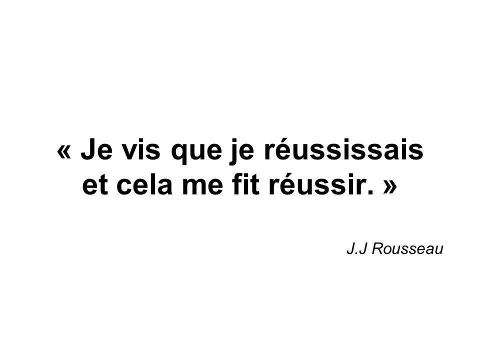 « Je vis que je réussissais et cela me fit réussir. » J.J Rousseau