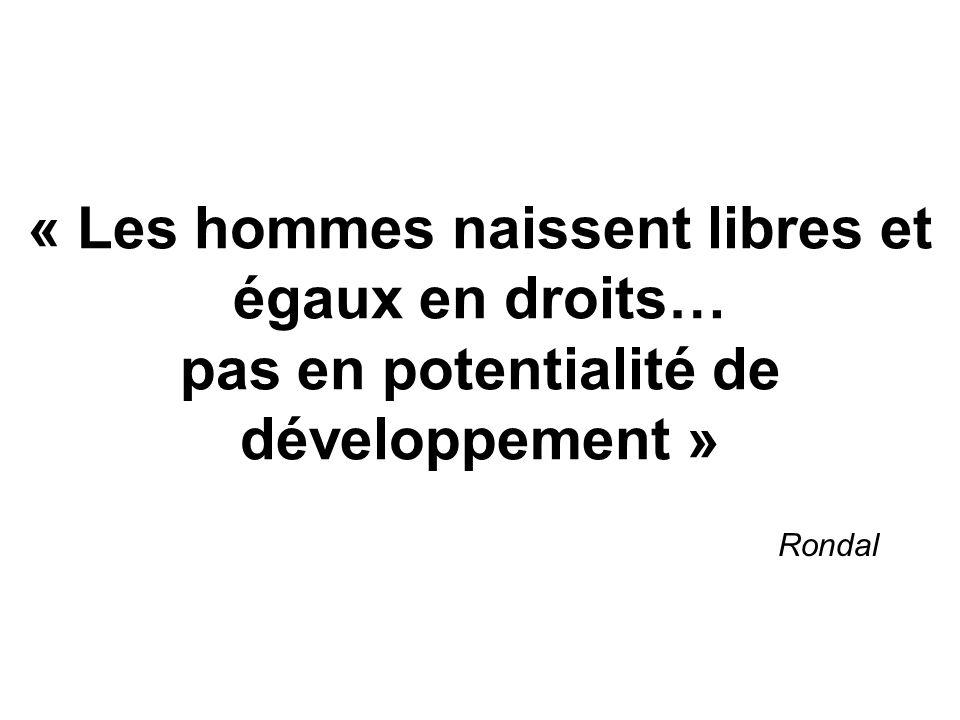 « Les hommes naissent libres et égaux en droits… pas en potentialité de développement » Rondal