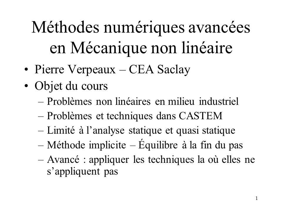 1 Méthodes numériques avancées en Mécanique non linéaire Pierre Verpeaux – CEA Saclay Objet du cours –Problèmes non linéaires en milieu industriel –Pr