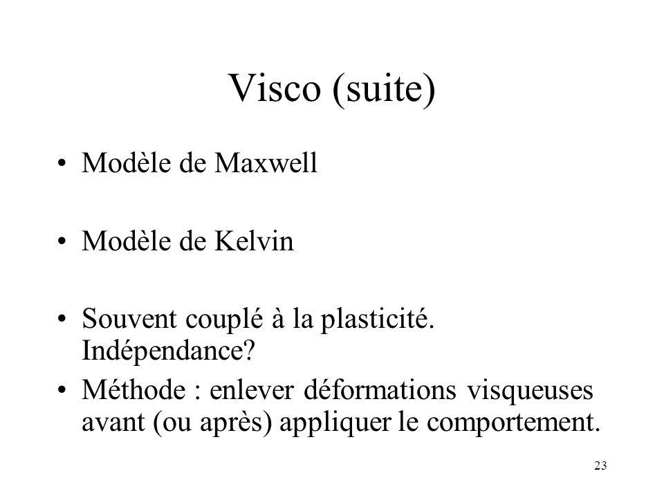 23 Visco (suite) Modèle de Maxwell Modèle de Kelvin Souvent couplé à la plasticité. Indépendance? Méthode : enlever déformations visqueuses avant (ou
