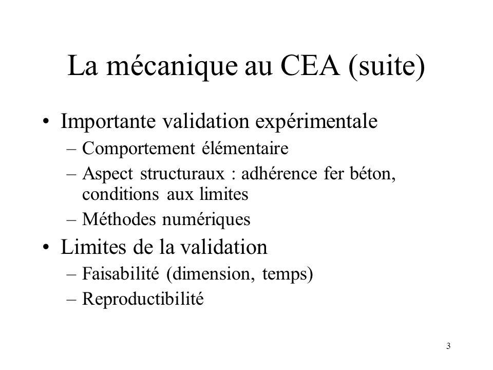 3 La mécanique au CEA (suite) Importante validation expérimentale –Comportement élémentaire –Aspect structuraux : adhérence fer béton, conditions aux