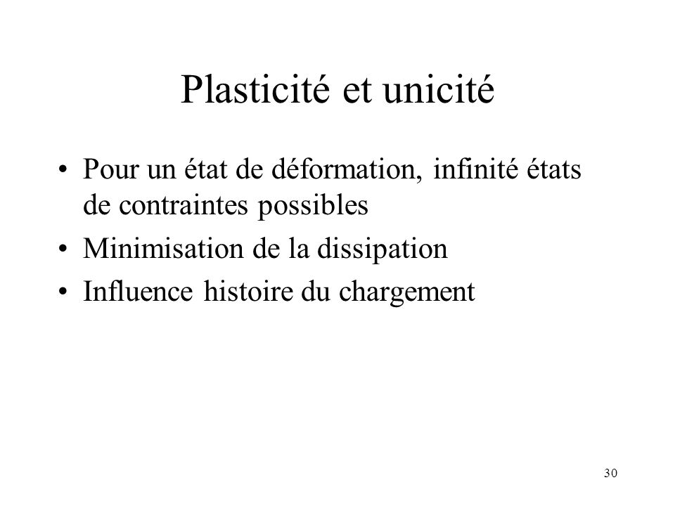 30 Plasticité et unicité Pour un état de déformation, infinité états de contraintes possibles Minimisation de la dissipation Influence histoire du cha