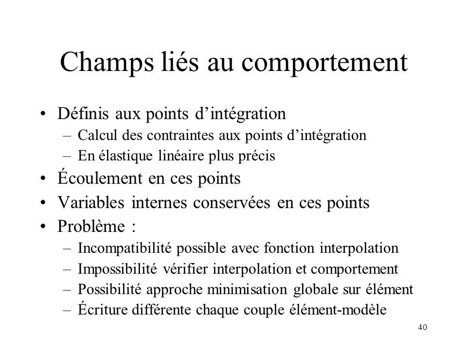 40 Champs liés au comportement Définis aux points dintégration –Calcul des contraintes aux points dintégration –En élastique linéaire plus précis Écou