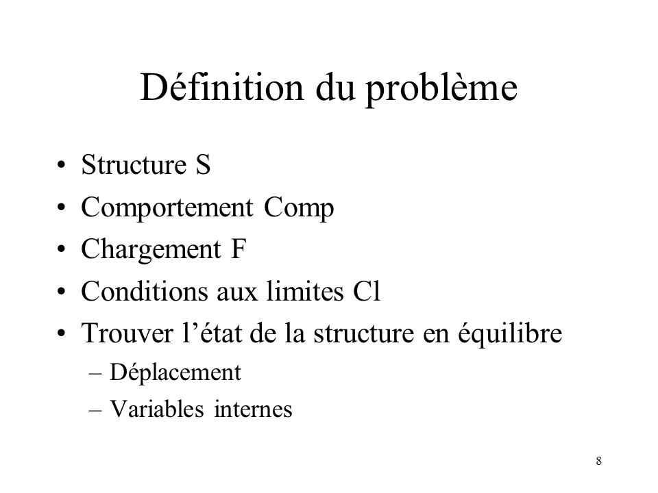 8 Définition du problème Structure S Comportement Comp Chargement F Conditions aux limites Cl Trouver létat de la structure en équilibre –Déplacement