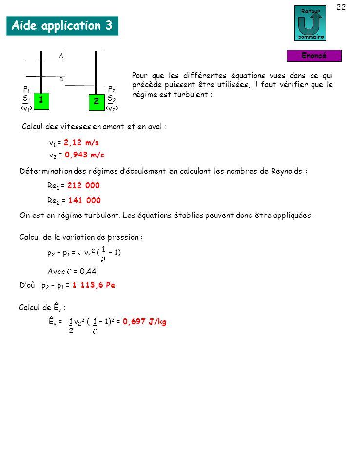 22 Aide application 3 Calcul des vitesses en amont et en aval : Détermination des régimes découlement en calculant les nombres de Reynolds : On est en