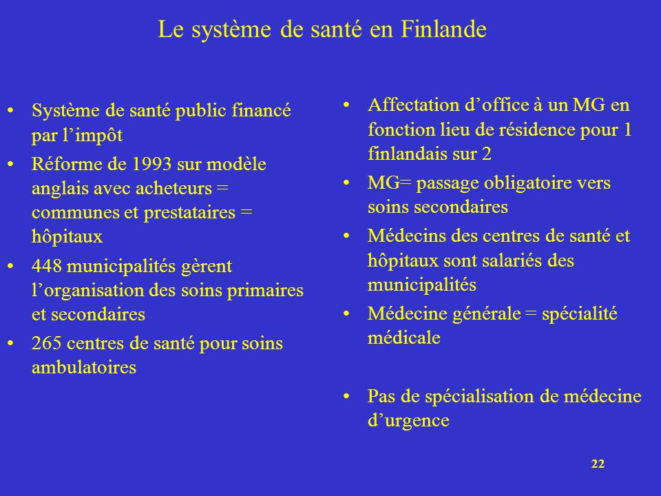 22 Le système de santé en Finlande Système de santé public financé par limpôt Réforme de 1993 sur modèle anglais avec acheteurs = communes et prestata