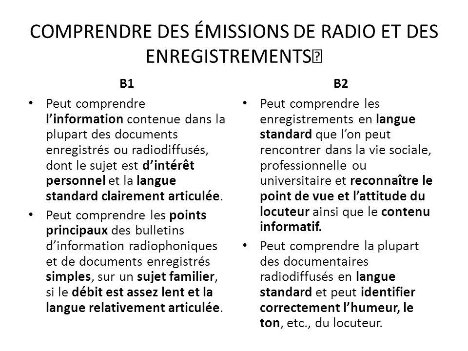 COMPRENDRE DES ÉMISSIONS DE RADIO ET DES ENREGISTREMENTS B1 Peut comprendre linformation contenue dans la plupart des documents enregistrés ou radiodi