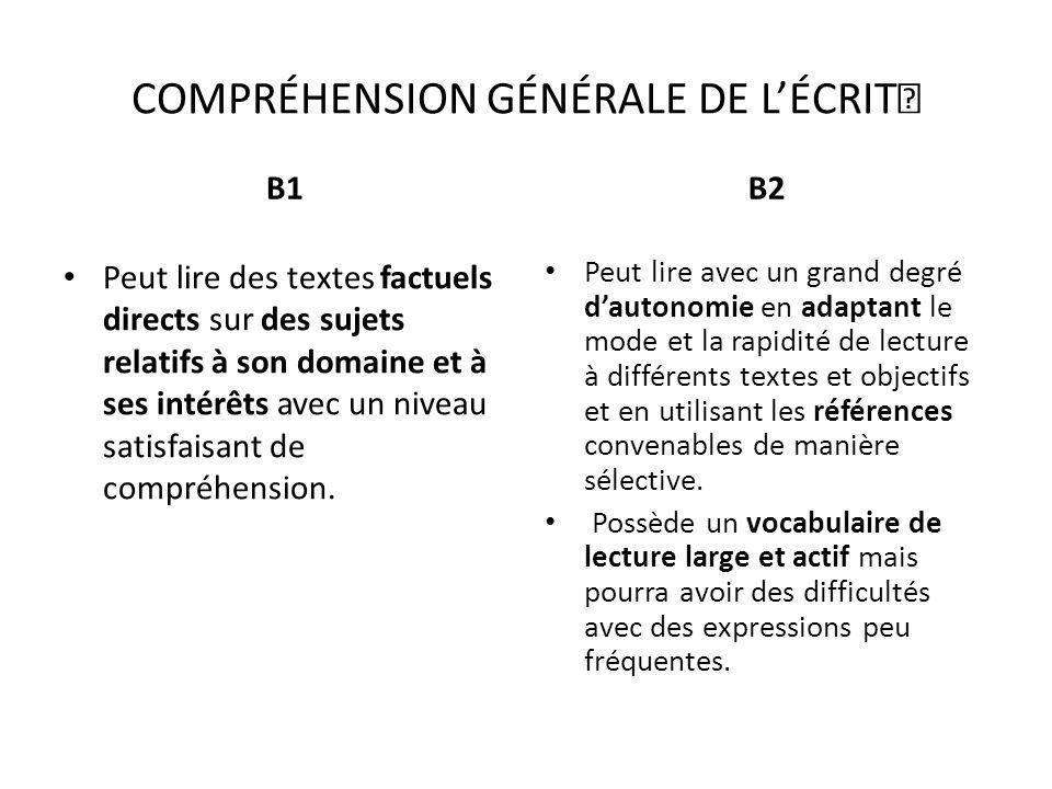 COMPRÉHENSION GÉNÉRALE DE LÉCRIT B1 Peut lire des textes factuels directs sur des sujets relatifs à son domaine et à ses intérêts avec un niveau satis