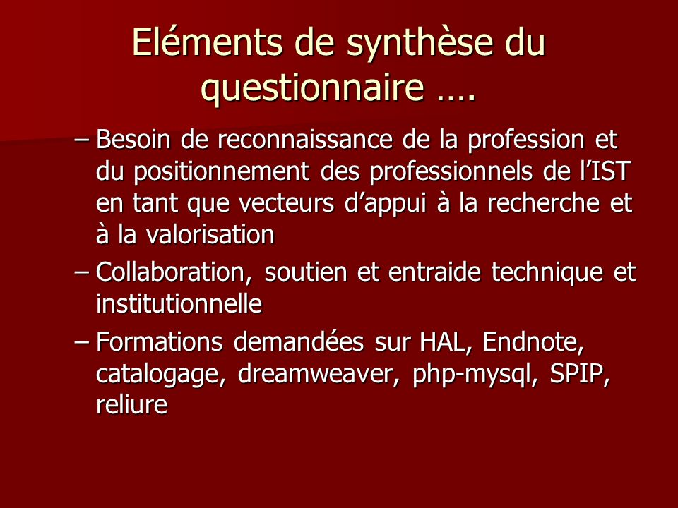 Eléments de synthèse du questionnaire …. –Besoin de reconnaissance de la profession et du positionnement des professionnels de lIST en tant que vecteu