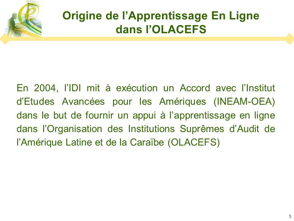 5 Origine de lApprentissage En Ligne dans lOLACEFS En 2004, lIDI mit à exécution un Accord avec lInstitut dEtudes Avancées pour les Amériques (INEAM-OEA) dans le but de fournir un appui à lapprentissage en ligne dans lOrganisation des Institutions Suprêmes dAudit de lAmérique Latine et de la Caraïbe (OLACEFS)