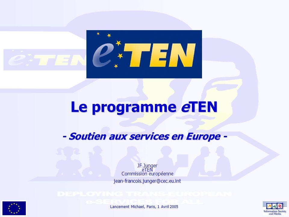 Lancement Michael, Paris, 1 Avril 2005 Le programme eTEN - Soutien aux services en Europe - JF Junger eTEN Commission européennejean-francois.junger@cec.eu.int