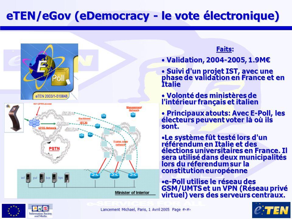 Lancement Michael, Paris, 1 Avril 2005 Page #11 eTEN/eGov (eDemocracy - le vote électronique) eTEN/eGov (eDemocracy - le vote électronique) Faits: Validation, 2004-2005, 1.9M Validation, 2004-2005, 1.9M Suivi d un projet IST, avec une phase de validation en France et en Italie Suivi d un projet IST, avec une phase de validation en France et en Italie Volonté des ministères de l intérieur français et italien Volonté des ministères de l intérieur français et italien Principaux atouts: Avec E-Poll, les électeurs peuvent voter là où ils sont.