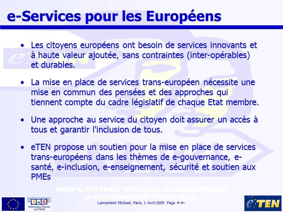 Lancement Michael, Paris, 1 Avril 2005 Page #5 e-Services pour les Européens e-Services pour les Européens Les citoyens européens ont besoin de services innovants et à haute valeur ajoutée, sans contraintes (inter-opérables) et durables.Les citoyens européens ont besoin de services innovants et à haute valeur ajoutée, sans contraintes (inter-opérables) et durables.