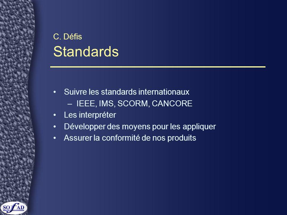 C. Défis Standards Suivre les standards internationaux –IEEE, IMS, SCORM, CANCORE Les interpréter Développer des moyens pour les appliquer Assurer la