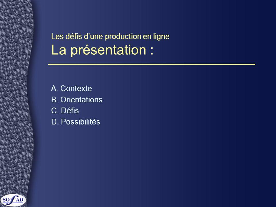 Les défis dune production en ligne La présentation : A. Contexte B. Orientations C. Défis D. Possibilités