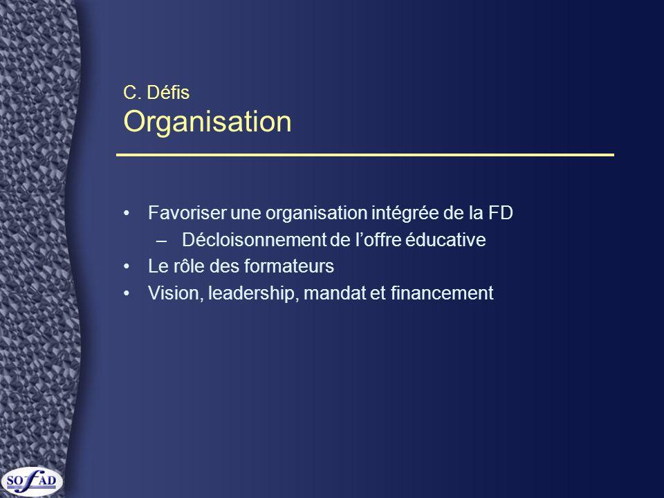 C. Défis Organisation Favoriser une organisation intégrée de la FD – Décloisonnement de loffre éducative Le rôle des formateurs Vision, leadership, ma