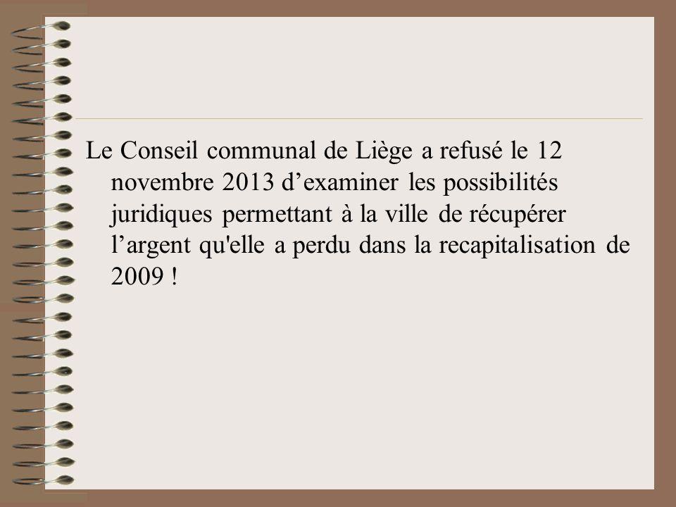 Le Conseil communal de Liège a refusé le 12 novembre 2013 dexaminer les possibilités juridiques permettant à la ville de récupérer largent qu elle a perdu dans la recapitalisation de 2009 !