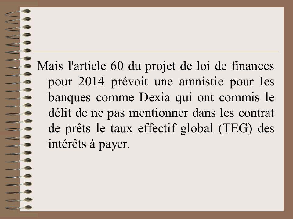 Mais l article 60 du projet de loi de finances pour 2014 prévoit une amnistie pour les banques comme Dexia qui ont commis le délit de ne pas mentionner dans les contrat de prêts le taux effectif global (TEG) des intérêts à payer.