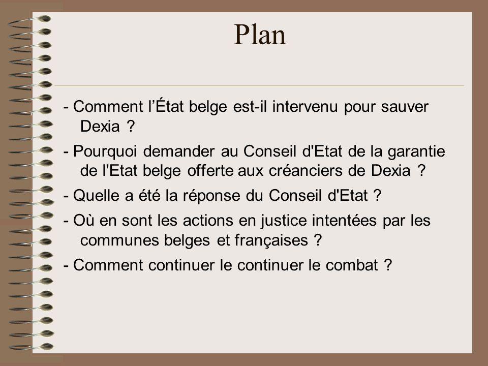 Plan - Comment lÉtat belge est-il intervenu pour sauver Dexia ? - Pourquoi demander au Conseil d'Etat de la garantie de l'Etat belge offerte aux créan
