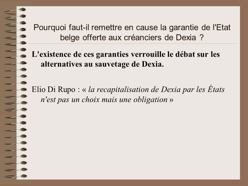 Pourquoi faut-il remettre en cause la garantie de l'Etat belge offerte aux créanciers de Dexia ? L'existence de ces garanties verrouille le débat sur