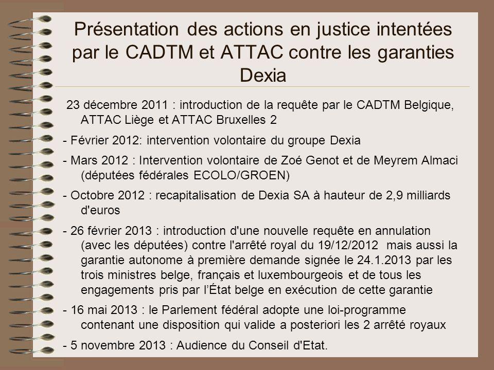 Présentation des actions en justice intentées par le CADTM et ATTAC contre les garanties Dexia 23 décembre 2011 : introduction de la requête par le CADTM Belgique, ATTAC Liège et ATTAC Bruxelles 2 - Février 2012: intervention volontaire du groupe Dexia - Mars 2012 : Intervention volontaire de Zoé Genot et de Meyrem Almaci (députées fédérales ECOLO/GROEN) - Octobre 2012 : recapitalisation de Dexia SA à hauteur de 2,9 milliards d euros - 26 février 2013 : introduction d une nouvelle requête en annulation (avec les députées) contre l arrêté royal du 19/12/2012 mais aussi la garantie autonome à première demande signée le 24.1.2013 par les trois ministres belge, français et luxembourgeois et de tous les engagements pris par lÉtat belge en exécution de cette garantie - 16 mai 2013 : le Parlement fédéral adopte une loi-programme contenant une disposition qui valide a posteriori les 2 arrêté royaux - 5 novembre 2013 : Audience du Conseil d Etat.