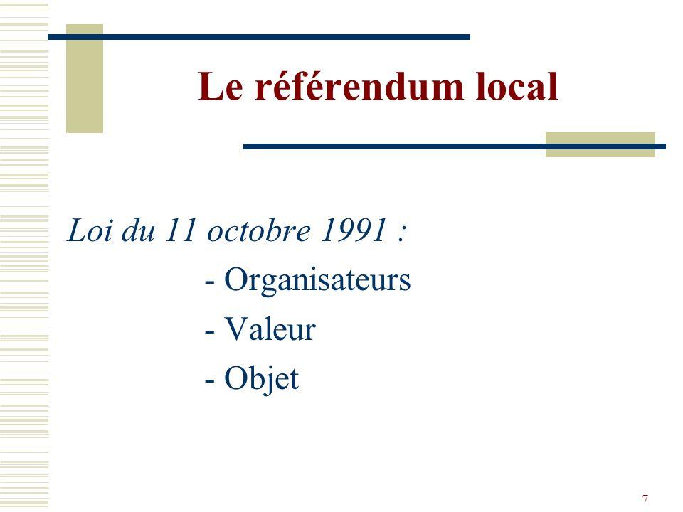 7 Le référendum local Loi du 11 octobre 1991 : - Organisateurs - Valeur - Objet