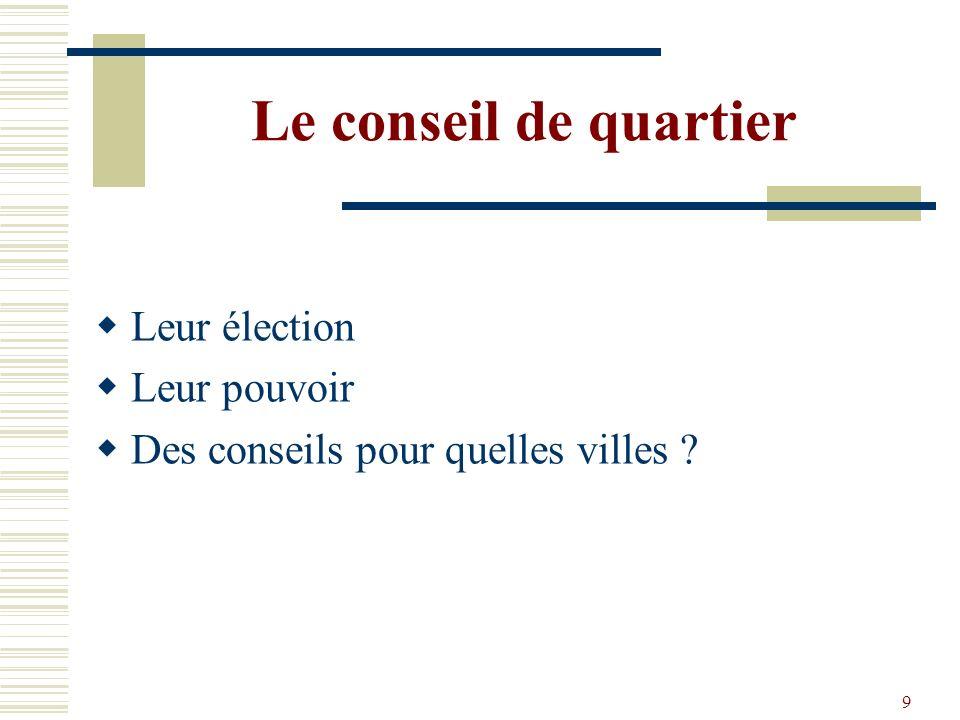 9 Le conseil de quartier Leur élection Leur pouvoir Des conseils pour quelles villes ?