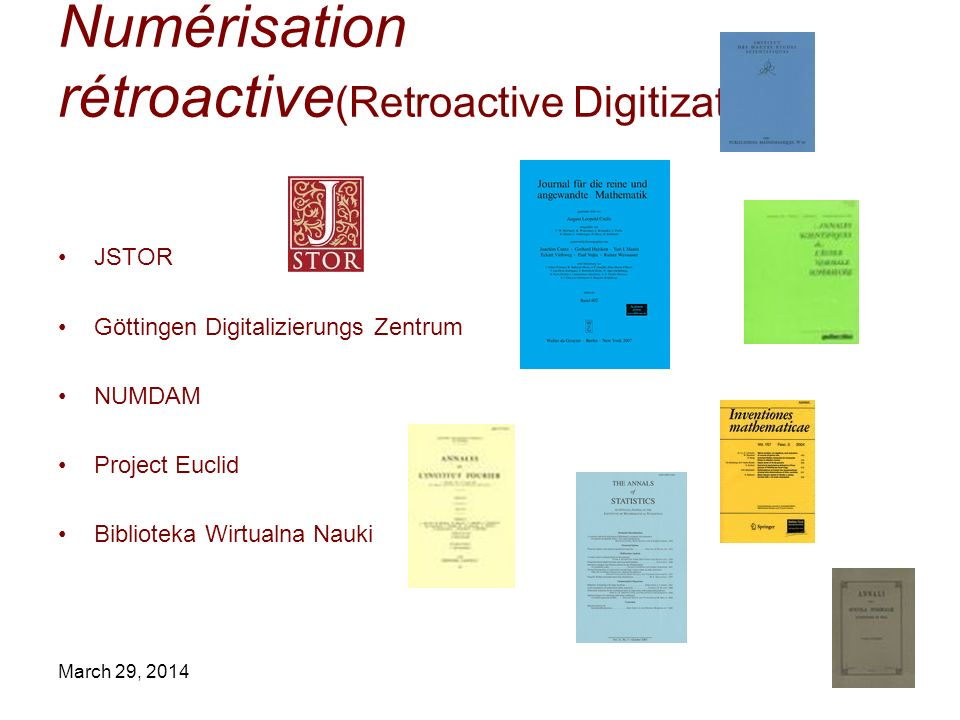 March 29, 2014 Numérisation rétroactive (Retroactive Digitization) JSTOR Göttingen Digitalizierungs Zentrum NUMDAM Project Euclid Biblioteka Wirtualna