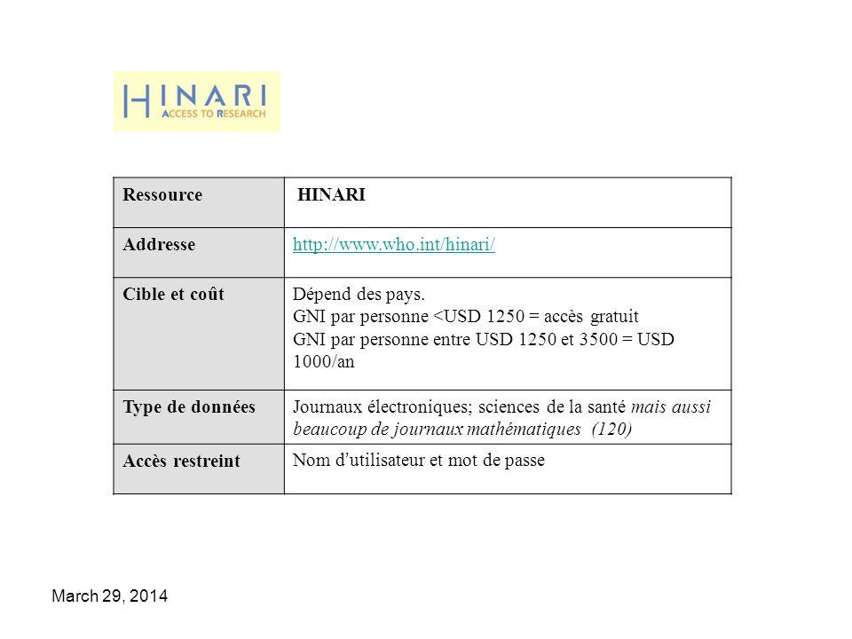 March 29, 2014 Ressource HINARI Addressehttp://www.who.int/hinari/ Cible et coûtDépend des pays. GNI par personne <USD 1250 = accès gratuit GNI par pe