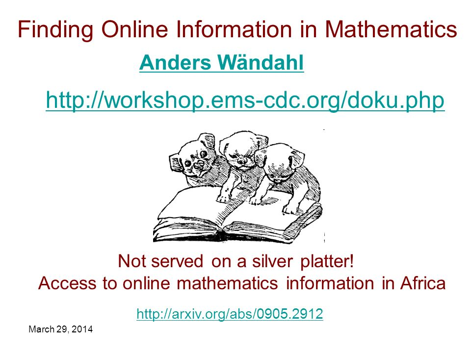 March 29, 2014 http://workshop.ems-cdc.org/doku.php Finding Online Information in Mathematics http://arxiv.org/abs/0905.2912 Not served on a silver pl