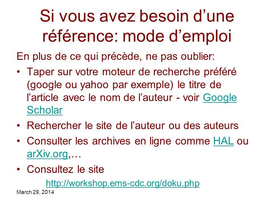 Si vous avez besoin dune référence: mode demploi En plus de ce qui précède, ne pas oublier: Taper sur votre moteur de recherche préféré (google ou yahoo par exemple) le titre de larticle avec le nom de lauteur - voir Google ScholarGoogle Scholar Rechercher le site de lauteur ou des auteurs Consulter les archives en ligne comme HAL ou arXiv.org,…HAL arXiv.org Consultez le site http://workshop.ems-cdc.org/doku.php March 29, 2014