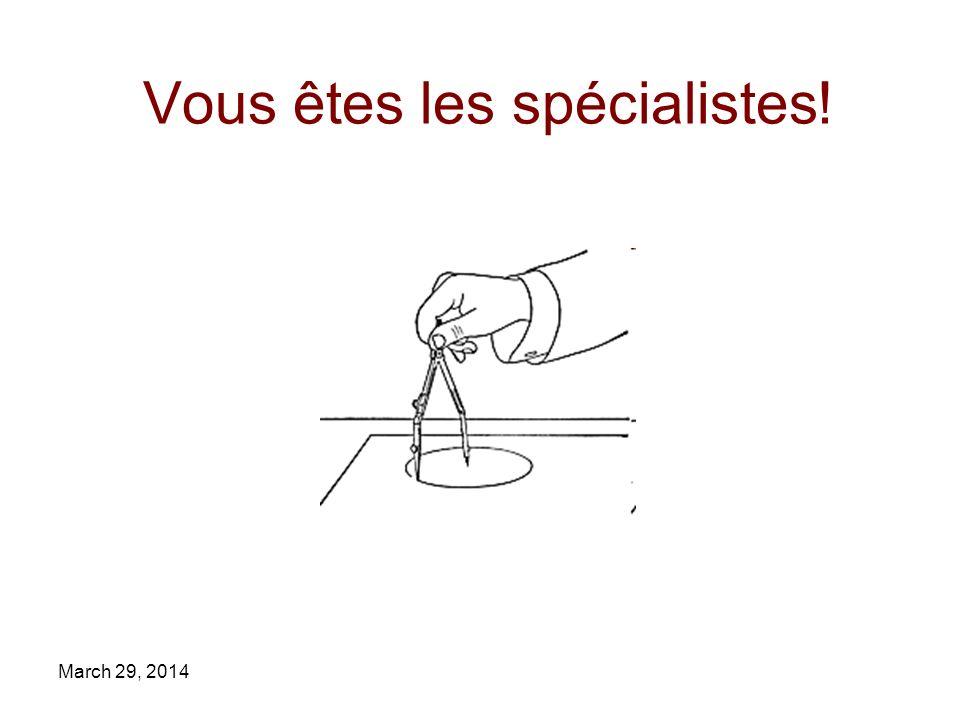 March 29, 2014 Vous êtes les spécialistes!