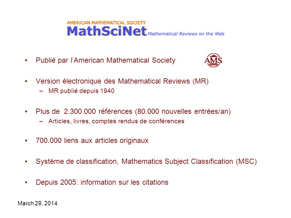 March 29, 2014 Publié par lAmerican Mathematical Society Version électronique des Mathematical Reviews (MR) –MR publié depuis 1940 Plus de 2.300.000 r