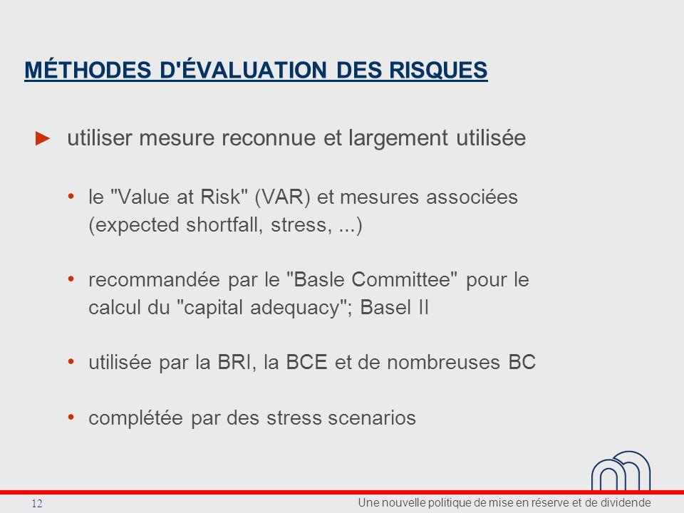 Une nouvelle politique de mise en réserve et de dividende 12 MÉTHODES D ÉVALUATION DES RISQUES utiliser mesure reconnue et largement utilisée le Value at Risk (VAR) et mesures associées (expected shortfall, stress,...) recommandée par le Basle Committee pour le calcul du capital adequacy ; Basel II utilisée par la BRI, la BCE et de nombreuses BC complétée par des stress scenarios