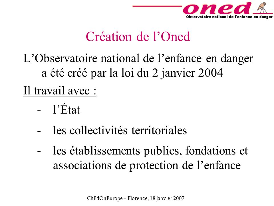 ChildOnEurope – Florence, 18 janvier 2007 Création de lOned LObservatoire national de lenfance en danger a été créé par la loi du 2 janvier 2004 Il tr