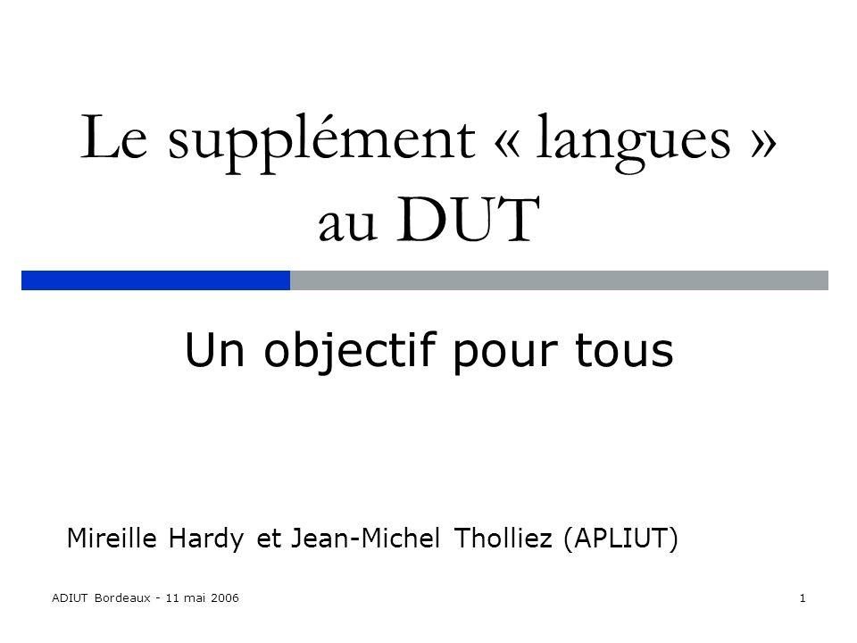 ADIUT Bordeaux - 11 mai 20061 Le supplément « langues » au DUT Un objectif pour tous Mireille Hardy et Jean-Michel Tholliez (APLIUT)
