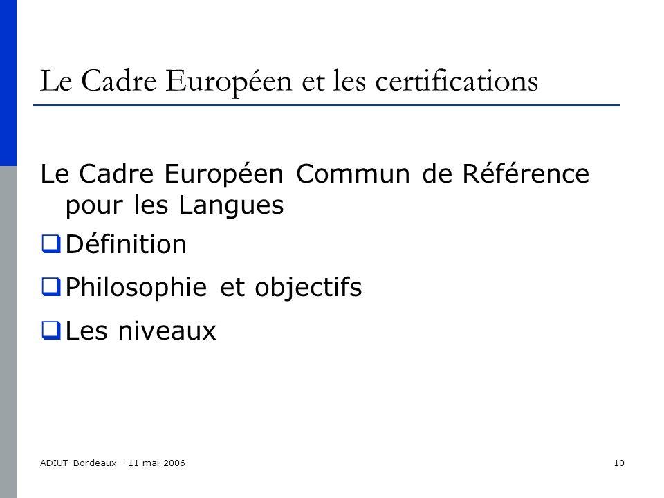 ADIUT Bordeaux - 11 mai 200610 Le Cadre Européen et les certifications Le Cadre Européen Commun de Référence pour les Langues Définition Philosophie et objectifs Les niveaux