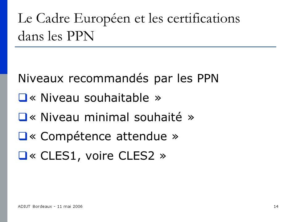 ADIUT Bordeaux - 11 mai 200614 Le Cadre Européen et les certifications dans les PPN Niveaux recommandés par les PPN « Niveau souhaitable » « Niveau minimal souhaité » « Compétence attendue » « CLES1, voire CLES2 »