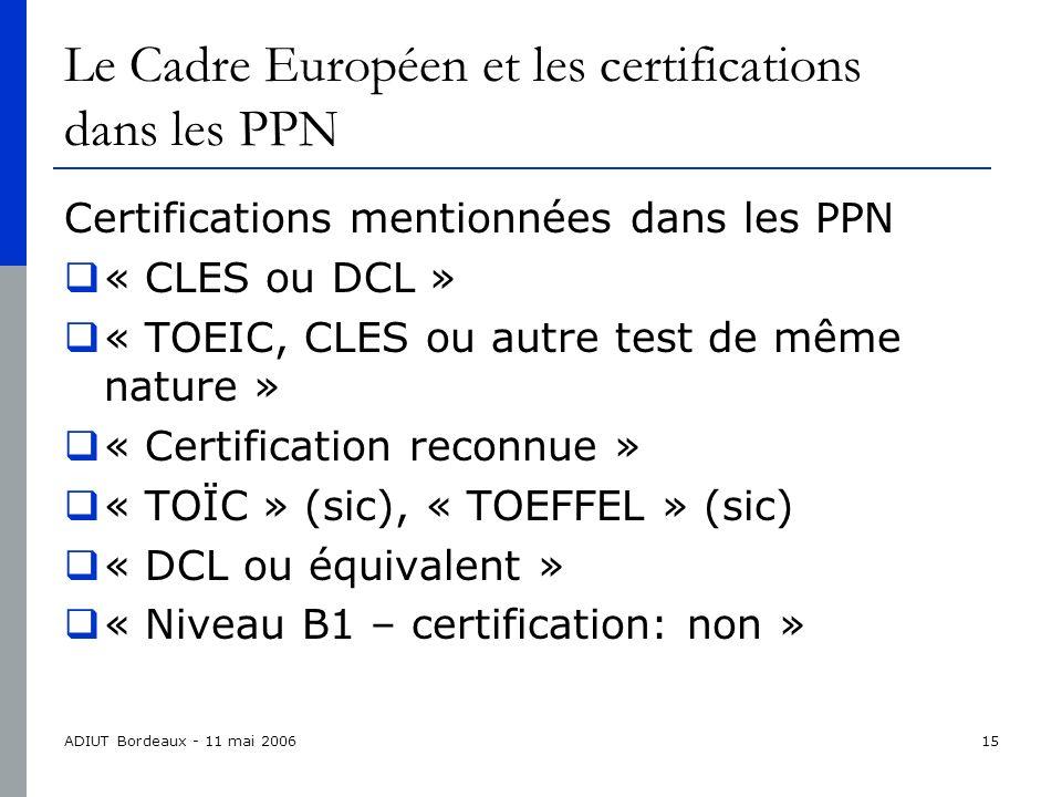 ADIUT Bordeaux - 11 mai 200615 Le Cadre Européen et les certifications dans les PPN Certifications mentionnées dans les PPN « CLES ou DCL » « TOEIC, CLES ou autre test de même nature » « Certification reconnue » « TOÏC » (sic), « TOEFFEL » (sic) « DCL ou équivalent » « Niveau B1 – certification: non »