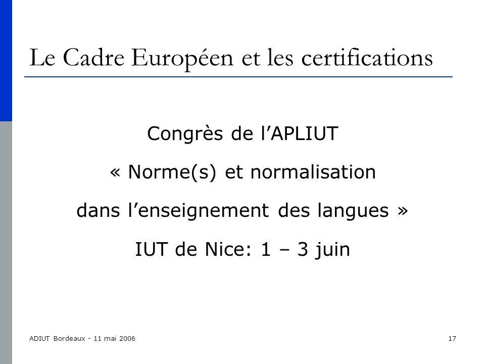 ADIUT Bordeaux - 11 mai 200617 Le Cadre Européen et les certifications Congrès de lAPLIUT « Norme(s) et normalisation dans lenseignement des langues » IUT de Nice: 1 – 3 juin