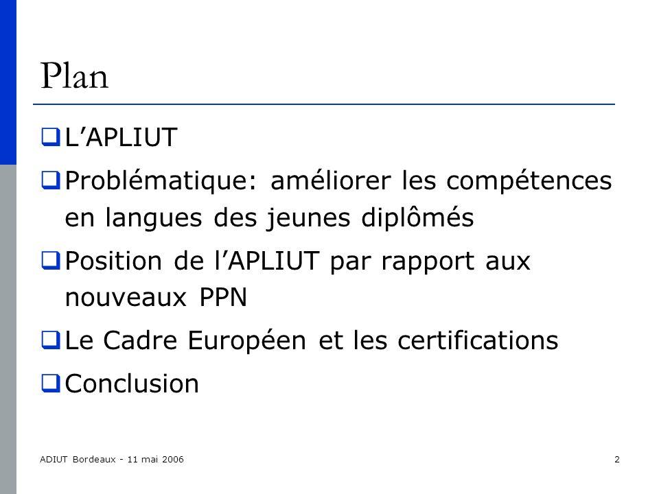 ADIUT Bordeaux - 11 mai 20062 Plan LAPLIUT Problématique: améliorer les compétences en langues des jeunes diplômés Position de lAPLIUT par rapport aux nouveaux PPN Le Cadre Européen et les certifications Conclusion