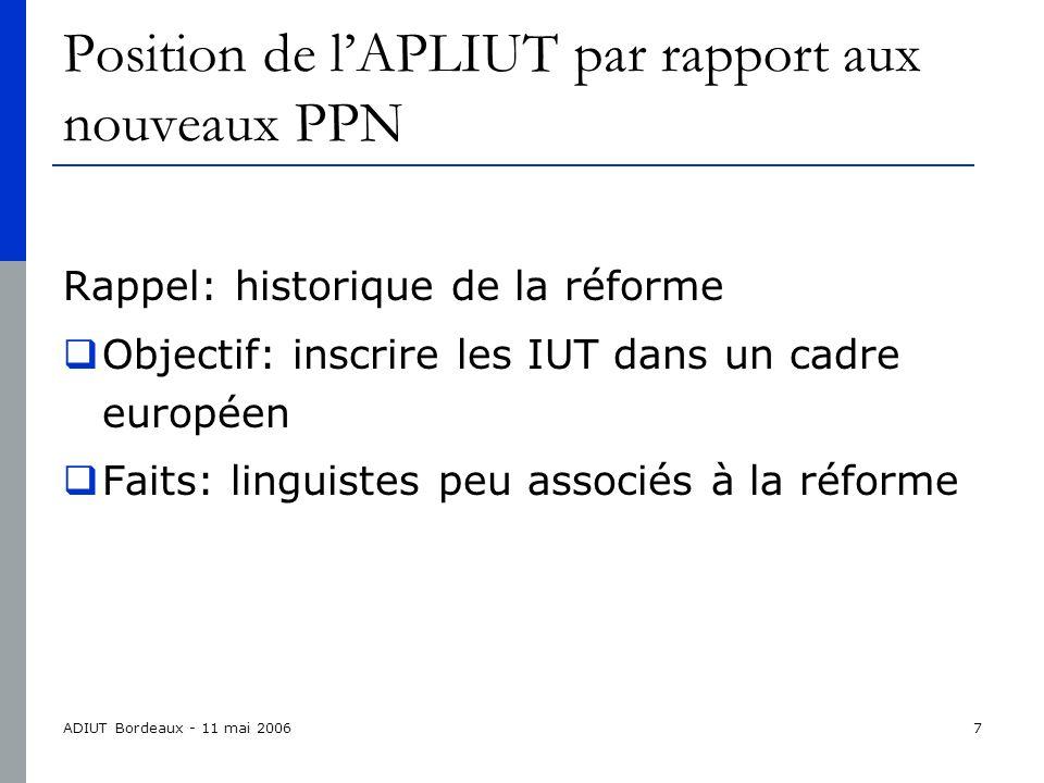 ADIUT Bordeaux - 11 mai 20067 Position de lAPLIUT par rapport aux nouveaux PPN Rappel: historique de la réforme Objectif: inscrire les IUT dans un cadre européen Faits: linguistes peu associés à la réforme