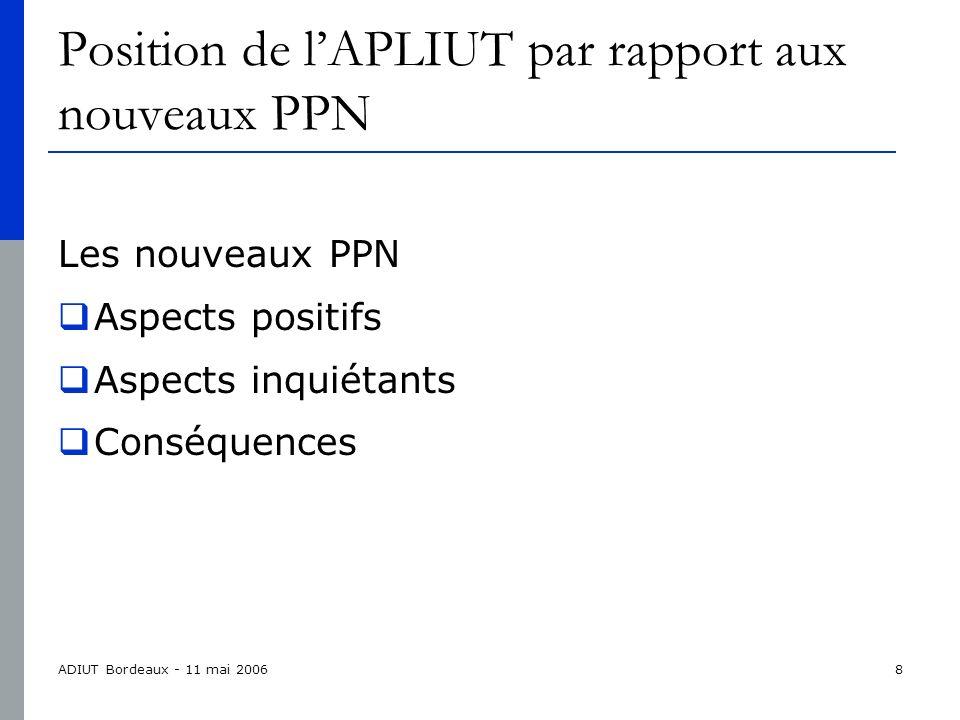 ADIUT Bordeaux - 11 mai 20068 Position de lAPLIUT par rapport aux nouveaux PPN Les nouveaux PPN Aspects positifs Aspects inquiétants Conséquences