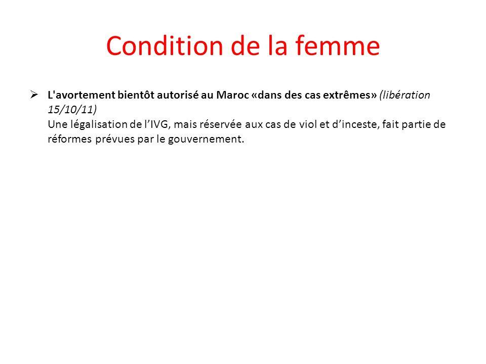 Condition de la femme L avortement bientôt autorisé au Maroc «dans des cas extrêmes» (libération 15/10/11) Une légalisation de lIVG, mais réservée aux cas de viol et dinceste, fait partie de réformes prévues par le gouvernement.
