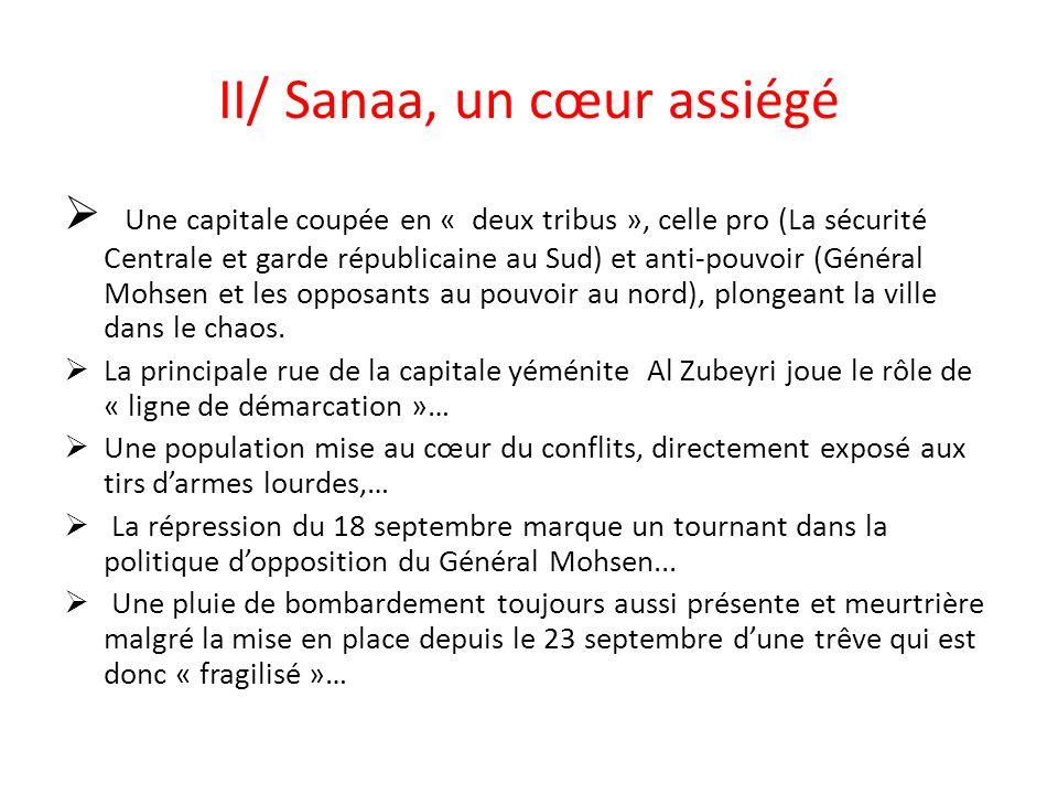 II/ Sanaa, un cœur assiégé Une capitale coupée en « deux tribus », celle pro (La sécurité Centrale et garde républicaine au Sud) et anti-pouvoir (Général Mohsen et les opposants au pouvoir au nord), plongeant la ville dans le chaos.