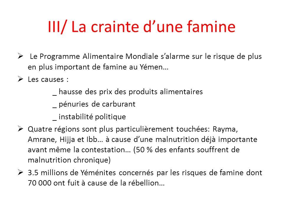III/ La crainte dune famine Le Programme Alimentaire Mondiale salarme sur le risque de plus en plus important de famine au Yémen… Les causes : _ hausse des prix des produits alimentaires _ pénuries de carburant _ instabilité politique Quatre régions sont plus particulièrement touchées: Rayma, Amrane, Hijja et Ibb… à cause dune malnutrition déjà importante avant même la contestation… (50 % des enfants souffrent de malnutrition chronique) 3.5 millions de Yéménites concernés par les risques de famine dont 70 000 ont fuit à cause de la rébellion…