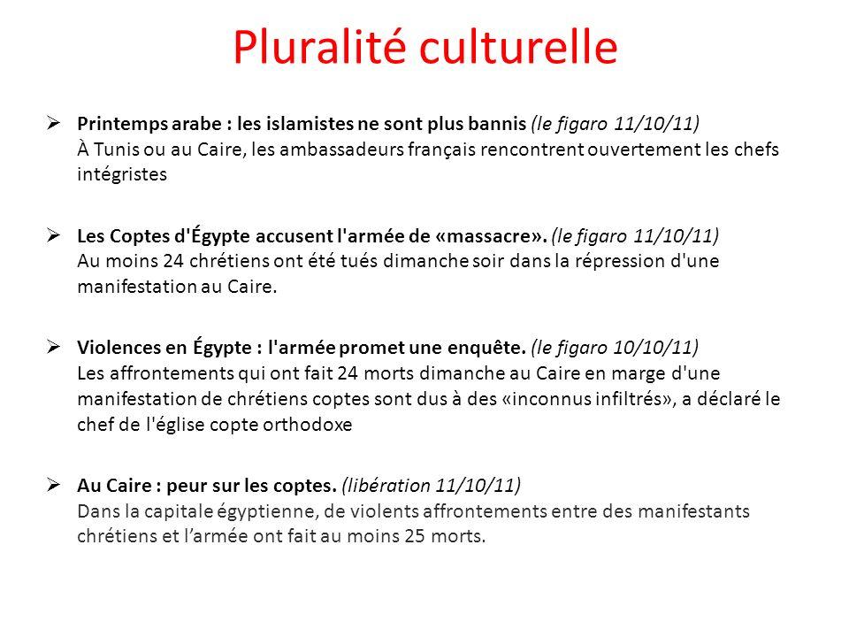 Pluralité culturelle Printemps arabe : les islamistes ne sont plus bannis (le figaro 11/10/11) À Tunis ou au Caire, les ambassadeurs français rencontrent ouvertement les chefs intégristes Les Coptes d Égypte accusent l armée de «massacre».