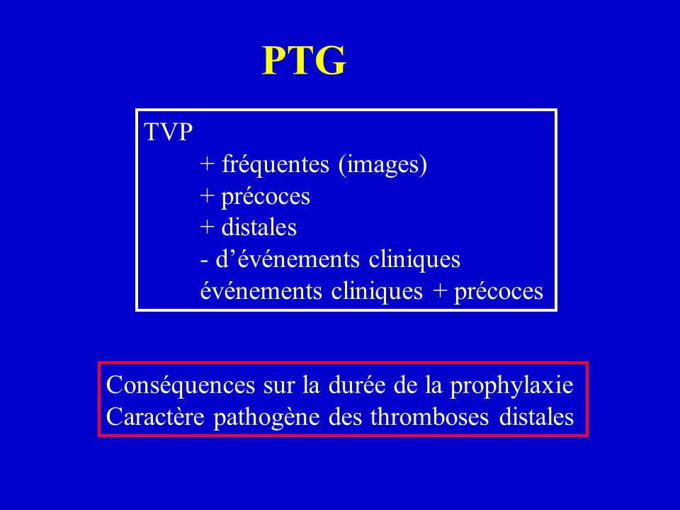 PTG TVP + fréquentes (images) + précoces + distales - dévénements cliniques événements cliniques + précoces Conséquences sur la durée de la prophylaxi