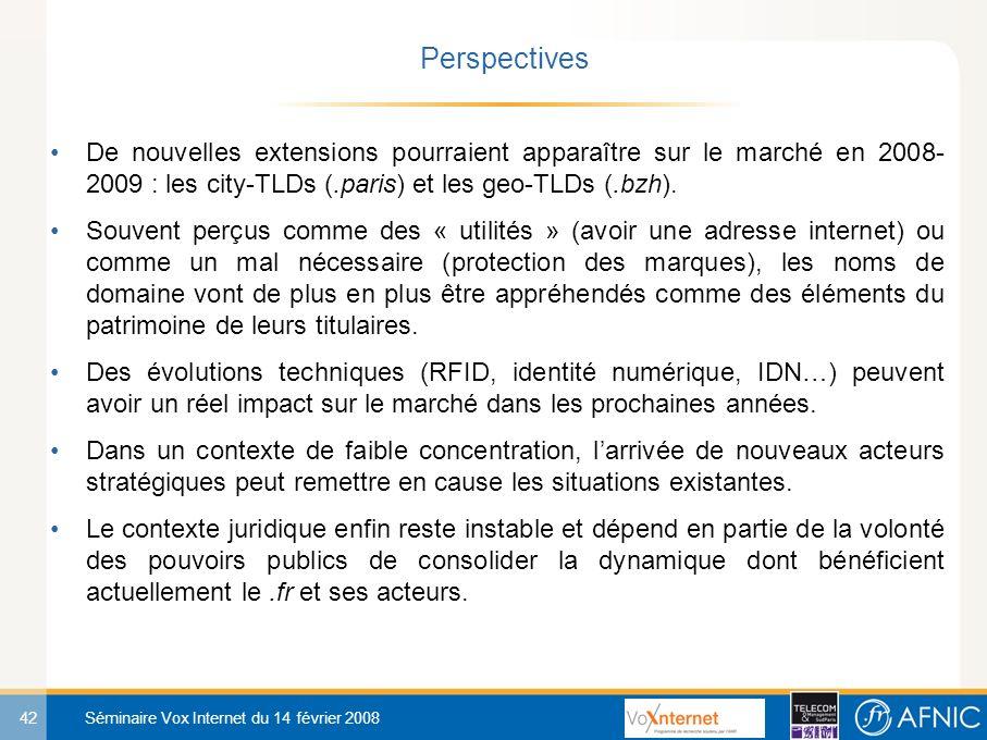 42 Séminaire Vox Internet du 14 février 2008 De nouvelles extensions pourraient apparaître sur le marché en 2008- 2009 : les city-TLDs (.paris) et les geo-TLDs (.bzh).